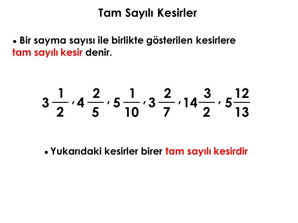 Tam Sayılı Kesirler ● Bir sayma sayısı ile birlikte gösterilen kesirlere tam sayılı kesir denir. 1 2 2 5 1 10 2 7 3 2 12 13,,,,, 34 53 14 5 ● Yukarıda