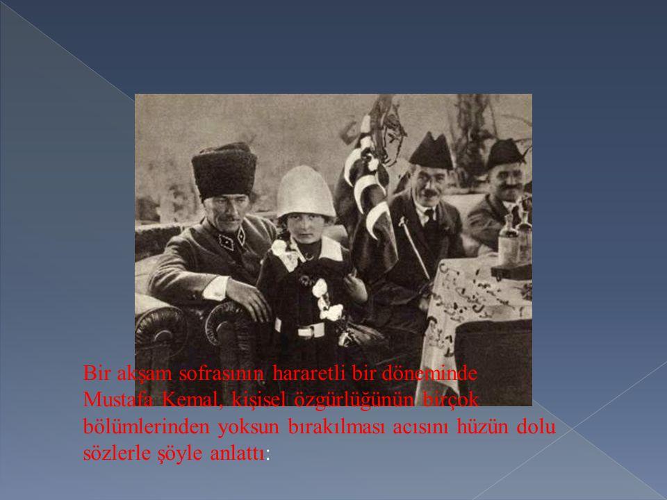 Bir akşam sofrasının hararetli bir döneminde Mustafa Kemal, kişisel özgürlüğünün birçok bölümlerinden yoksun bırakılması acısını hüzün dolu sözlerle şöyle anlattı: