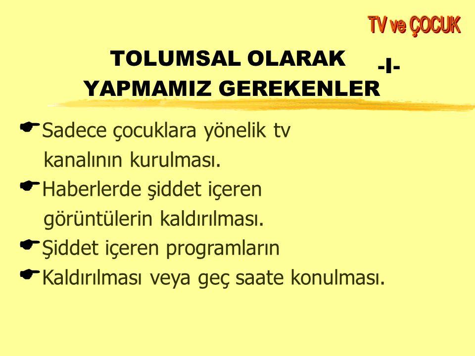 TOLUMSAL OLARAK YAPMAMIZ GEREKENLER -I-  Sadece çocuklara yönelik tv kanalının kurulması.