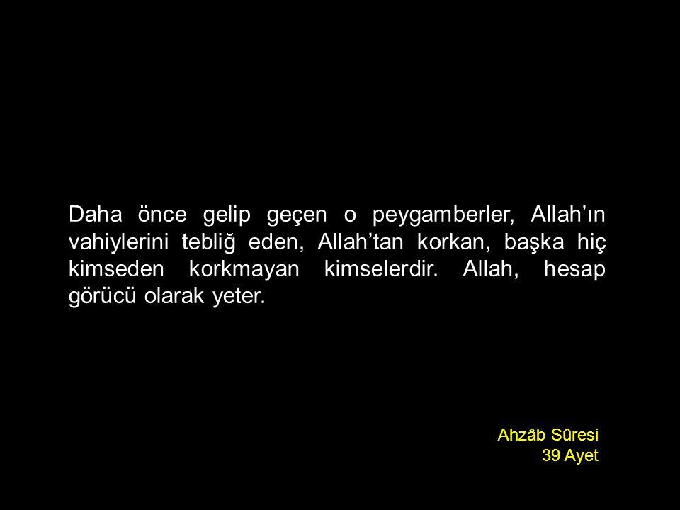 Daha önce gelip geçen o peygamberler, Allah'ın vahiylerini tebliğ eden, Allah'tan korkan, başka hiç kimseden korkmayan kimselerdir. Allah, hesap görüc