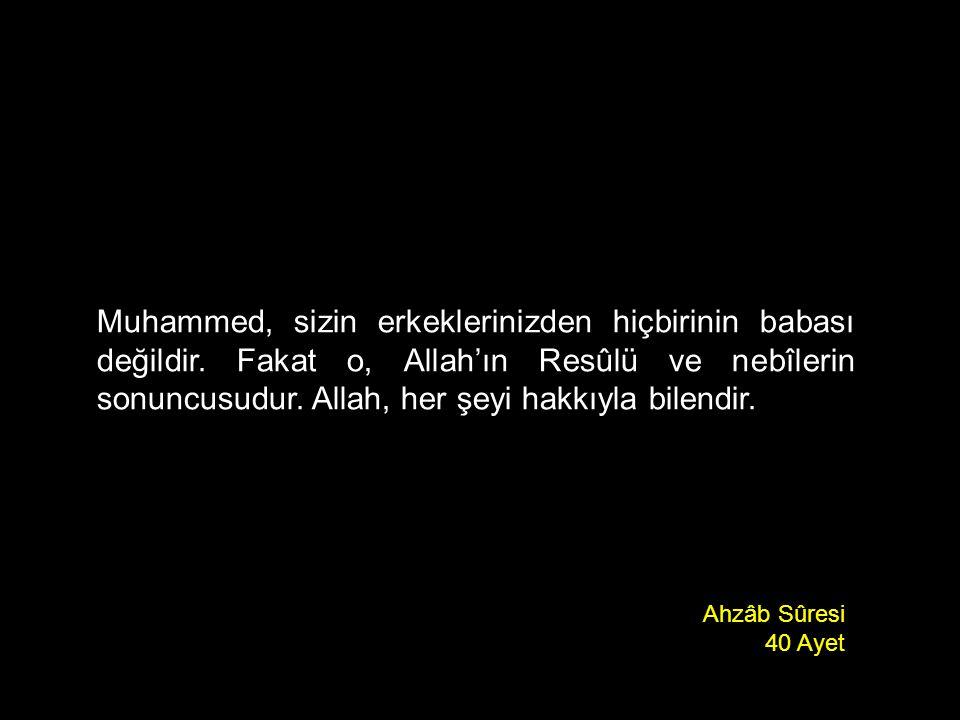 Muhammed, sizin erkeklerinizden hiçbirinin babası değildir. Fakat o, Allah'ın Resûlü ve nebîlerin sonuncusudur. Allah, her şeyi hakkıyla bilendir. Ahz