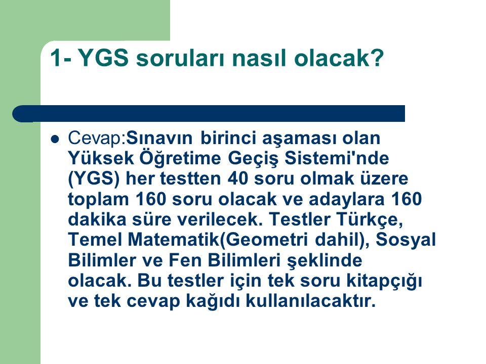 1- YGS soruları nasıl olacak? Cevap:Sınavın birinci aşaması olan Yüksek Öğretime Geçiş Sistemi'nde (YGS) her testten 40 soru olmak üzere toplam 160 so