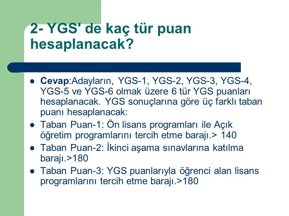 2- YGS' de kaç tür puan hesaplanacak? Cevap:Adayların, YGS-1, YGS-2, YGS-3, YGS-4, YGS-5 ve YGS-6 olmak üzere 6 tür YGS puanları hesaplanacak. YGS son