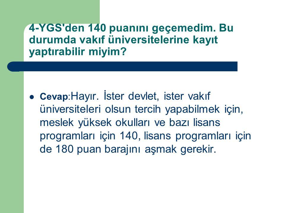4-YGS'den 140 puanını geçemedim. Bu durumda vakıf üniversitelerine kayıt yaptırabilir miyim? Cevap: Hayır. İster devlet, ister vakıf üniversiteleri ol