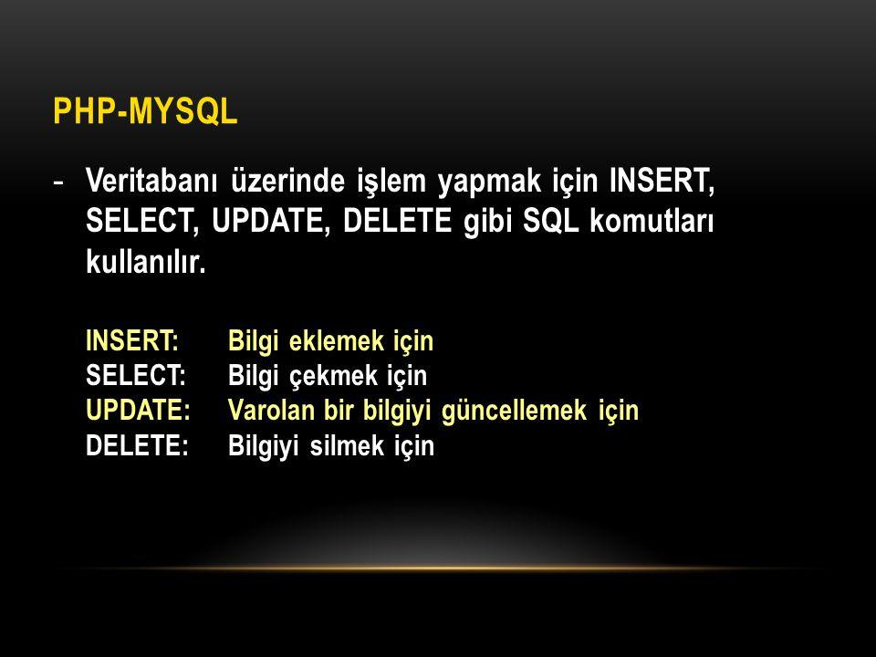 PHP-MYSQL - Veritabanı üzerinde işlem yapmak için INSERT, SELECT, UPDATE, DELETE gibi SQL komutları kullanılır. INSERT:Bilgi eklemek için SELECT:Bilgi