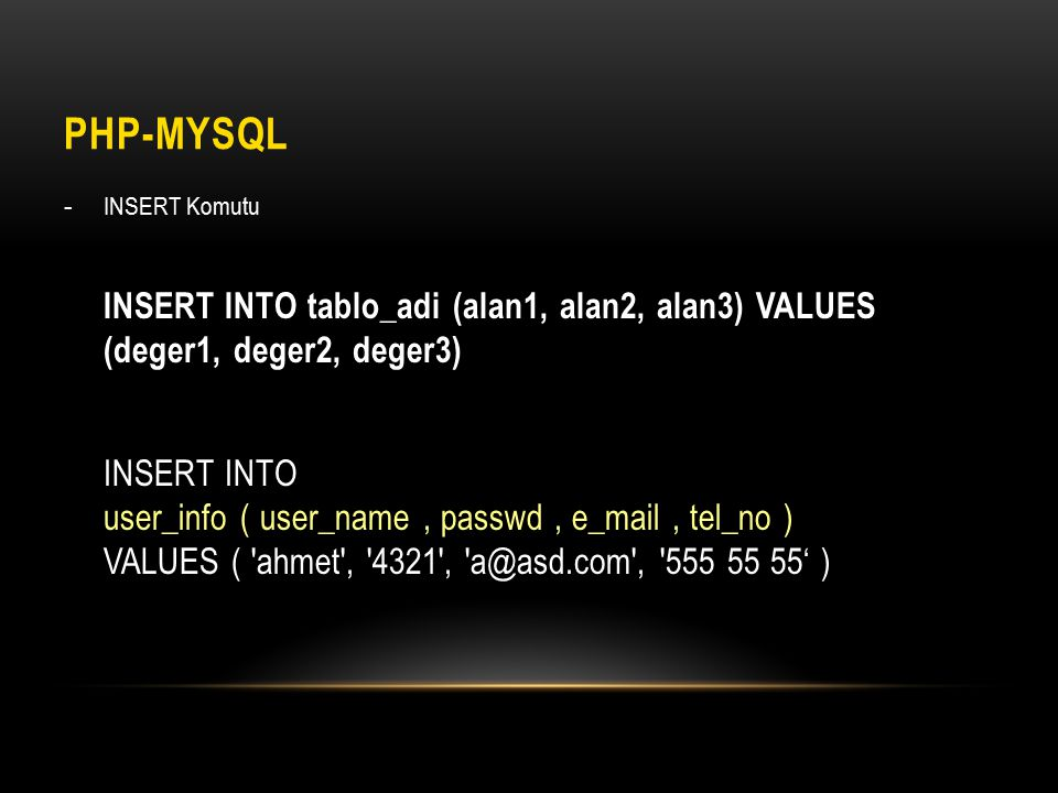 PHP-MYSQL - INSERT Komutu INSERT INTO tablo_adi (alan1, alan2, alan3) VALUES (deger1, deger2, deger3) INSERT INTO user_info ( user_name, passwd, e_mail, tel_no ) VALUES ( ahmet , 4321 , a@asd.com , 555 55 55' )