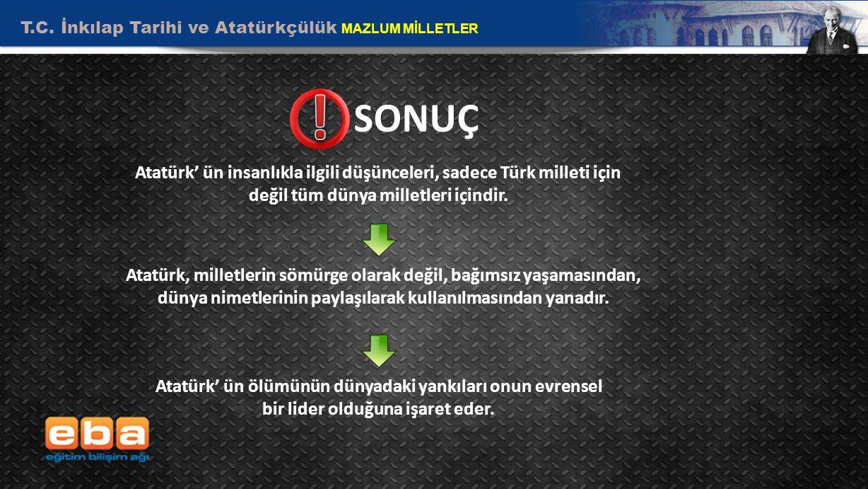 T.C. İnkılap Tarihi ve Atatürkçülük MAZLUM MİLLETLER 10 SONUÇ Atatürk' ün insanlıkla ilgili düşünceleri, sadece Türk milleti için değil tüm dünya mill