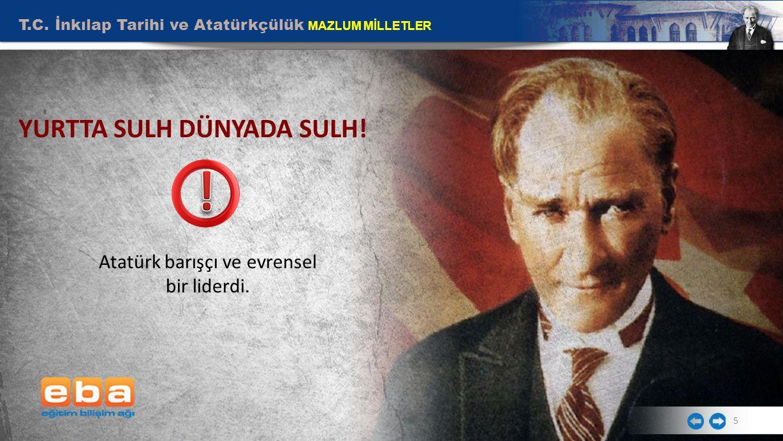 5 Atatürk barışçı ve evrensel bir liderdi. YURTTA SULH DÜNYADA SULH!