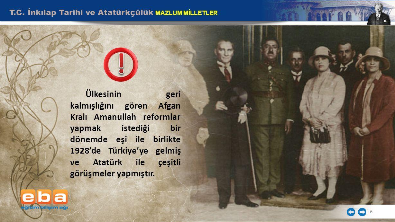 T.C. İnkılap Tarihi ve Atatürkçülük MAZLUM MİLLETLER 6 Ülkesinin geri kalmışlığını gören Afgan Kralı Amanullah reformlar yapmak istediği bir dönemde e
