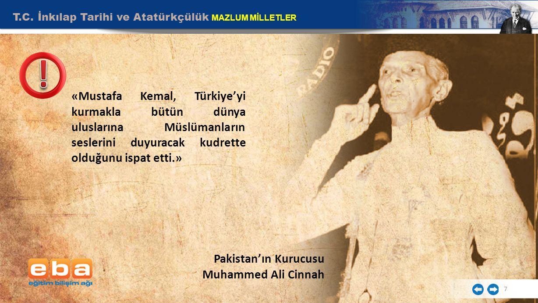 T.C. İnkılap Tarihi ve Atatürkçülük MAZLUM MİLLETLER 7 Pakistan'ın Kurucusu Muhammed Ali Cinnah «Mustafa Kemal, Türkiye'yi kurmakla bütün dünya ulusla