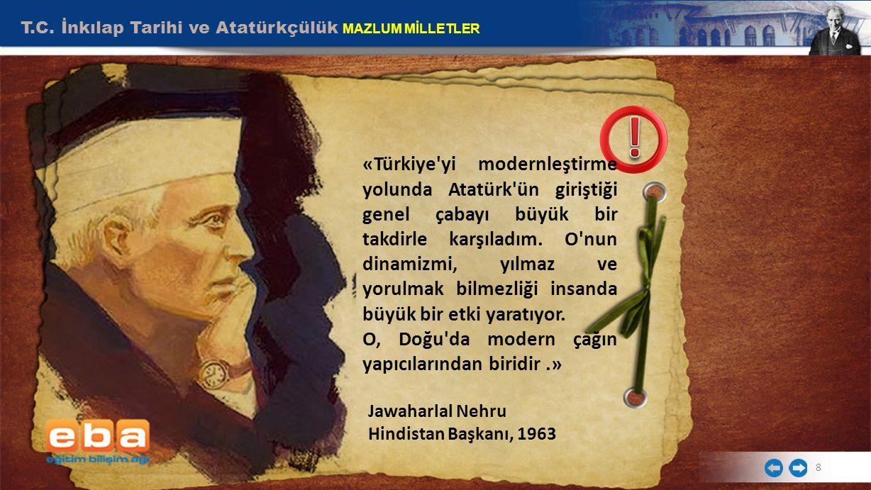 T.C. İnkılap Tarihi ve Atatürkçülük MAZLUM MİLLETLER 8 Jawaharlal Nehru Hindistan Başkanı, 1963 «Türkiye'yi modernleştirme yolunda Atatürk'ün giriştiğ