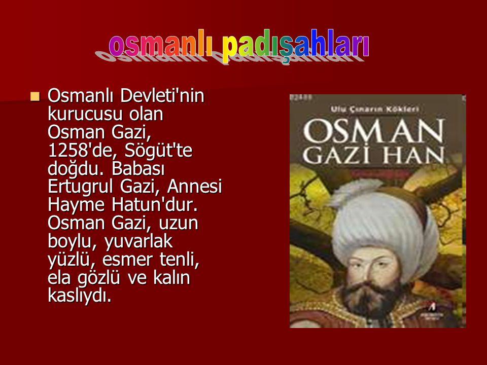 Osmanlı Devleti'nin kurucusu olan Osman Gazi, 1258'de, Sögüt'te doğdu. Babası Ertugrul Gazi, Annesi Hayme Hatun'dur. Osman Gazi, uzun boylu, yuvarlak