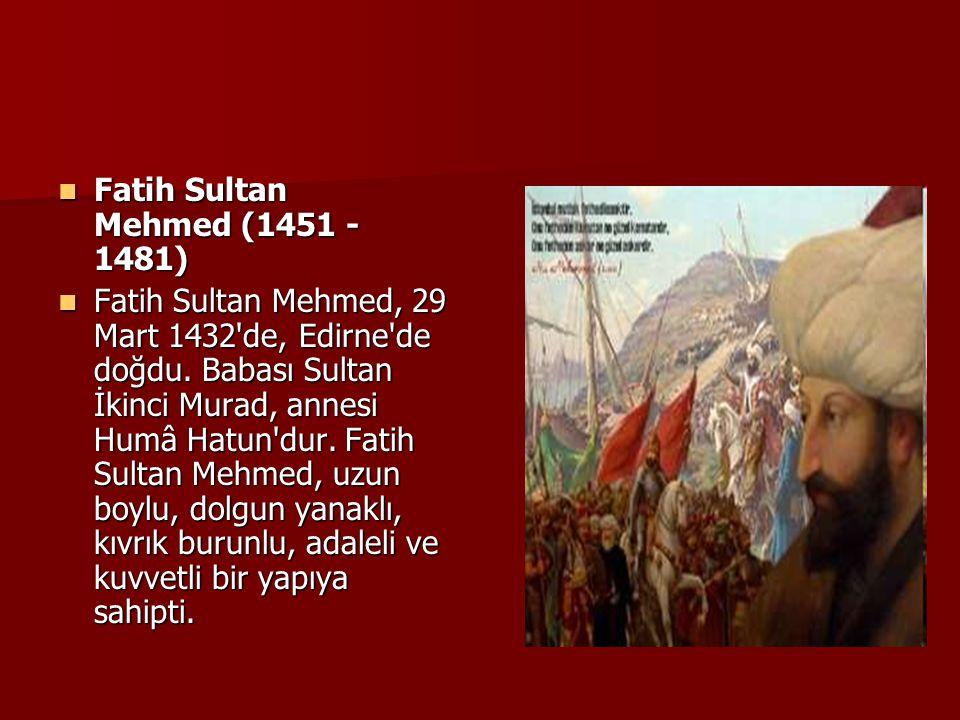 Fatih Sultan Mehmed (1451 - 1481) Fatih Sultan Mehmed (1451 - 1481) Fatih Sultan Mehmed, 29 Mart 1432'de, Edirne'de doğdu. Babası Sultan İkinci Murad,