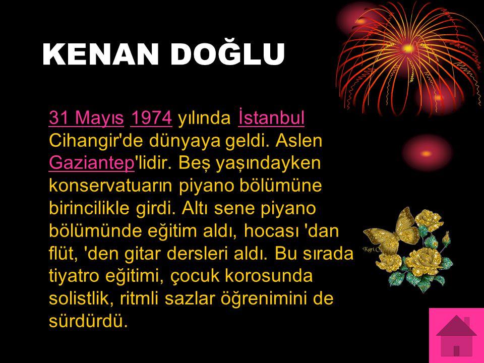 KENAN DOĞLU 31 Mayıs31 Mayıs 1974 yılında İstanbul Cihangir de dünyaya geldi.