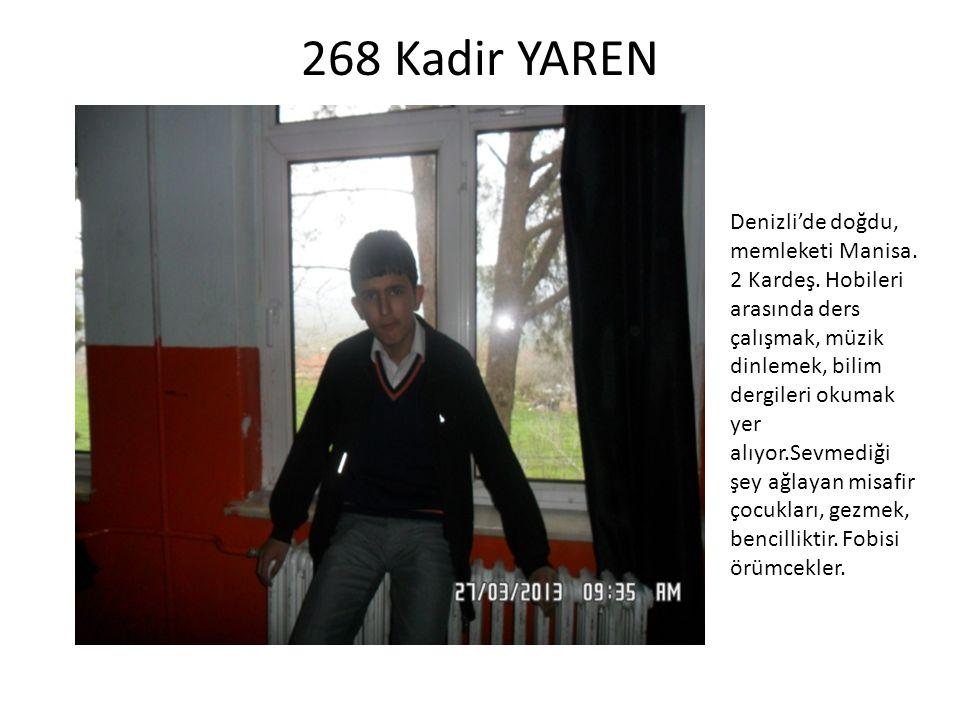 268 Kadir YAREN Denizli'de doğdu, memleketi Manisa. 2 Kardeş. Hobileri arasında ders çalışmak, müzik dinlemek, bilim dergileri okumak yer alıyor.Sevme
