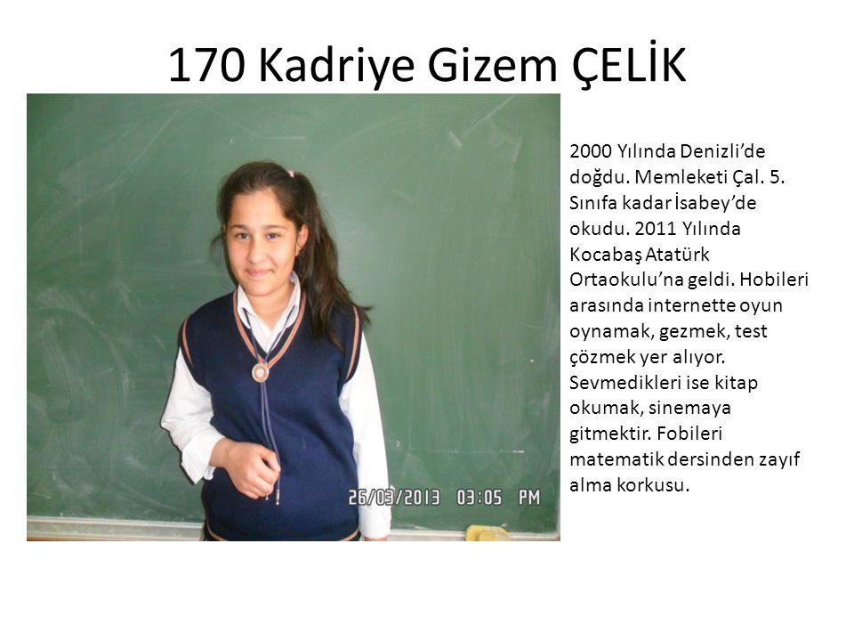 170 Kadriye Gizem ÇELİK 2000 Yılında Denizli'de doğdu. Memleketi Çal. 5. Sınıfa kadar İsabey'de okudu. 2011 Yılında Kocabaş Atatürk Ortaokulu'na geldi