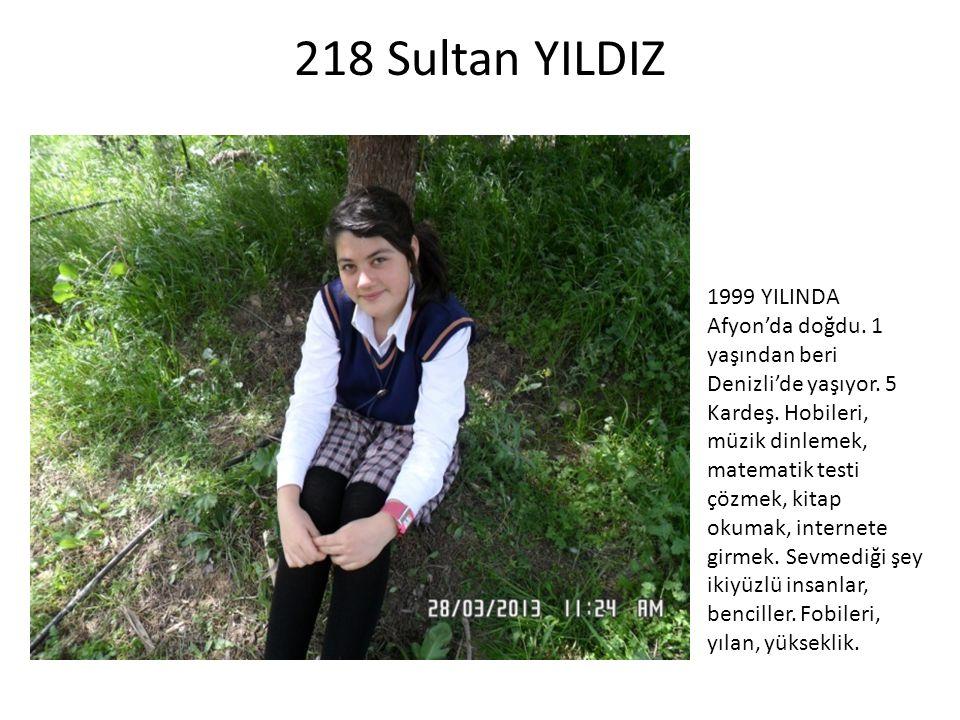 218 Sultan YILDIZ 1999 YILINDA Afyon'da doğdu. 1 yaşından beri Denizli'de yaşıyor. 5 Kardeş. Hobileri, müzik dinlemek, matematik testi çözmek, kitap o