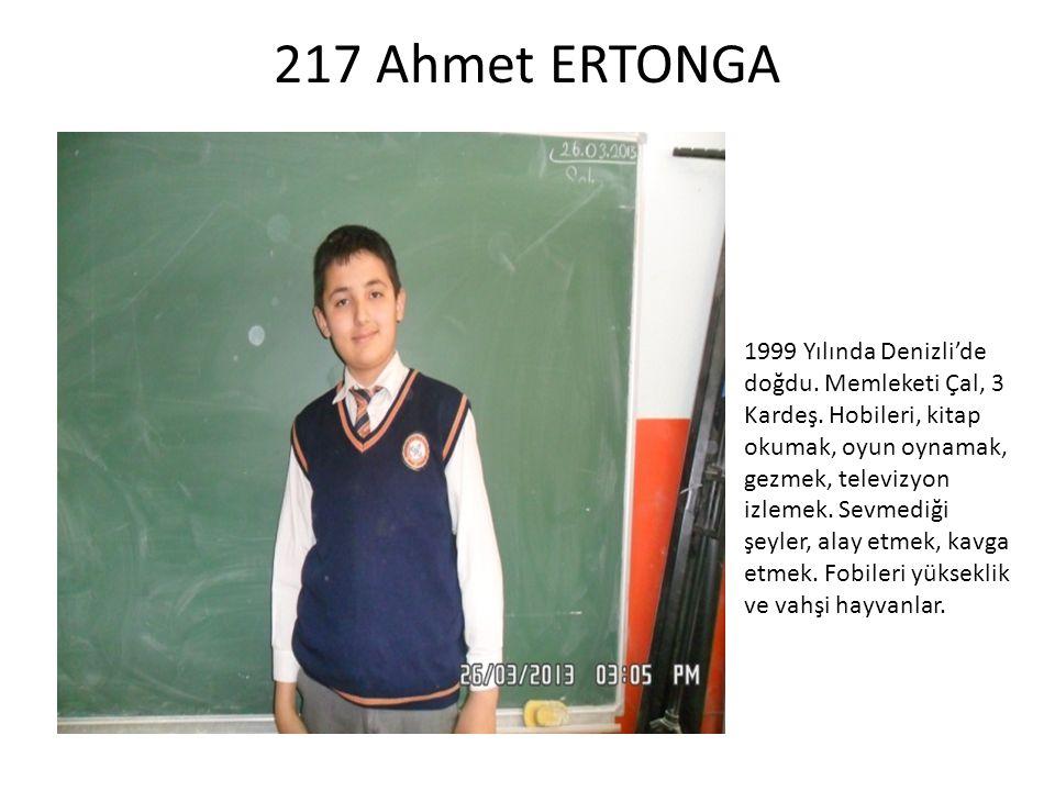 217 Ahmet ERTONGA 1999 Yılında Denizli'de doğdu. Memleketi Çal, 3 Kardeş. Hobileri, kitap okumak, oyun oynamak, gezmek, televizyon izlemek. Sevmediği
