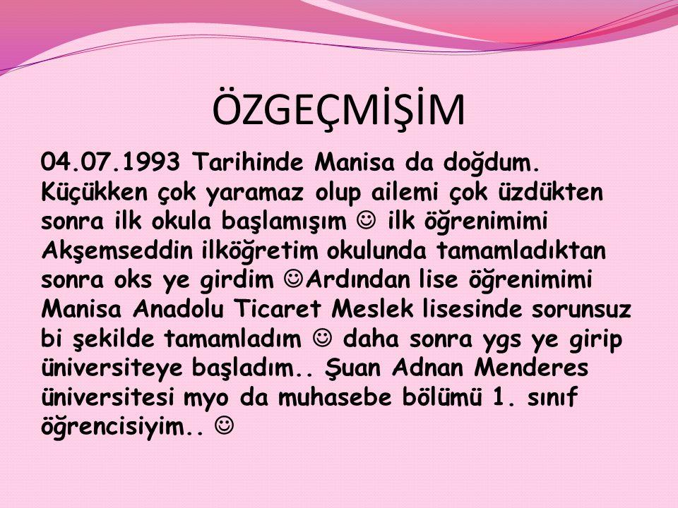 ÖZGEÇMİŞİM 04.07.1993 Tarihinde Manisa da doğdum. Küçükken çok yaramaz olup ailemi çok üzdükten sonra ilk okula başlamışım ilk öğrenimimi Akşemseddin