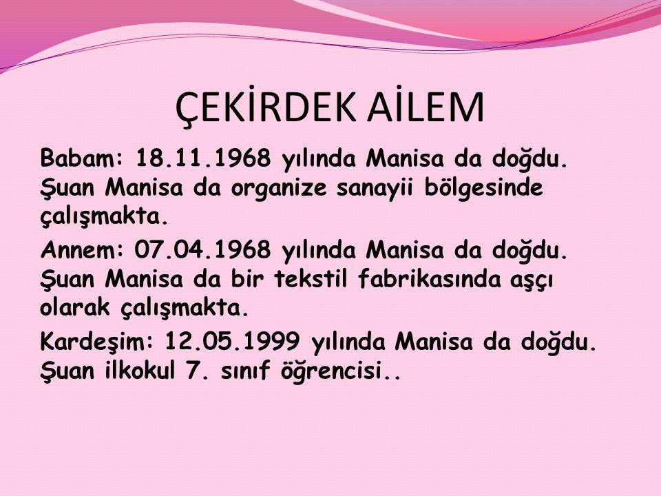 ÇEKİRDEK AİLEM Babam: 18.11.1968 yılında Manisa da doğdu. Şuan Manisa da organize sanayii bölgesinde çalışmakta. Annem: 07.04.1968 yılında Manisa da d