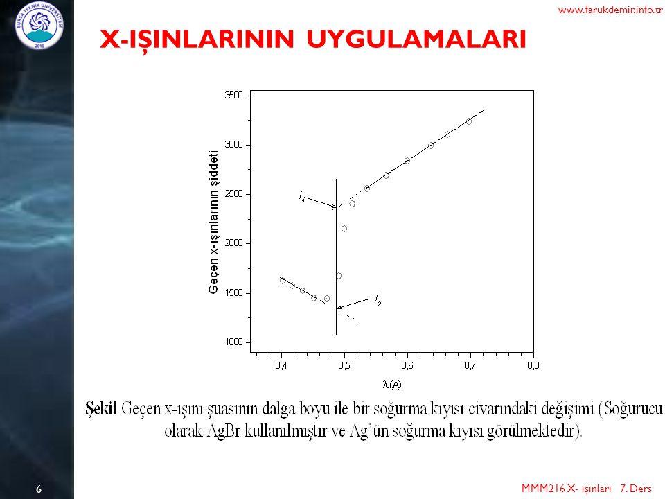 6 MMM216 X- ışınları 7. Ders www.farukdemir.info.tr X-IŞINLARININ UYGULAMALARI