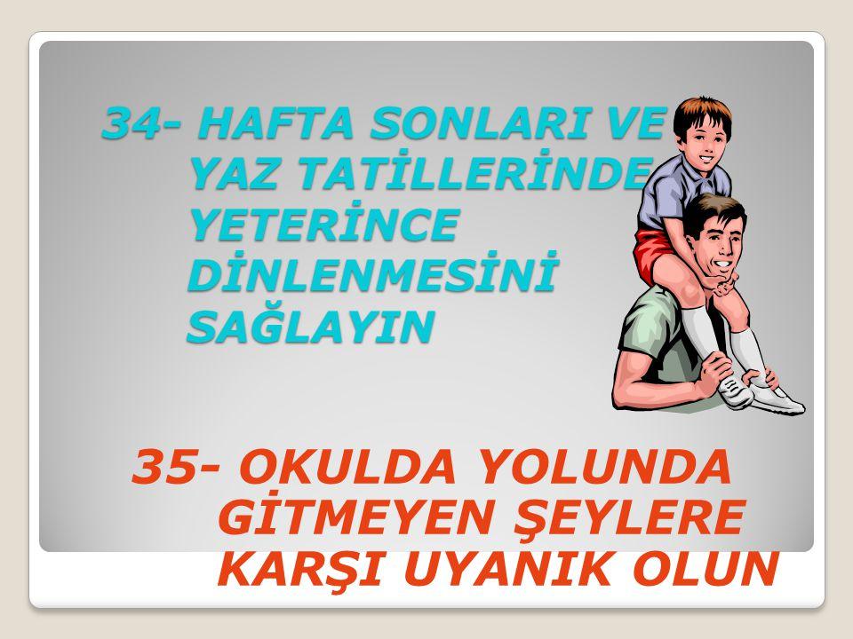34- HAFTA SONLARI VE YAZ TATİLLERİNDE YETERİNCE DİNLENMESİNİ SAĞLAYIN 35- OKULDA YOLUNDA GİTMEYEN ŞEYLERE KARŞI UYANIK OLUN