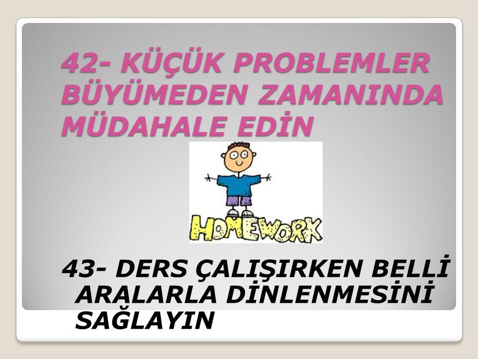 42- KÜÇÜK PROBLEMLER BÜYÜMEDEN ZAMANINDA MÜDAHALE EDİN 43- DERS ÇALIŞIRKEN BELLİ ARALARLA DİNLENMESİNİ SAĞLAYIN