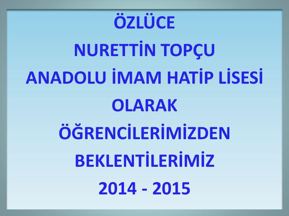 ÖZLÜCE NURETTİN TOPÇU ANADOLU İMAM HATİP LİSESİ OLARAK ÖĞRENCİLERİMİZDEN BEKLENTİLERİMİZ 2014 - 2015