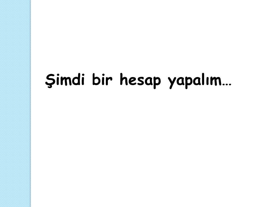 Şimdi bir hesap yapalım…