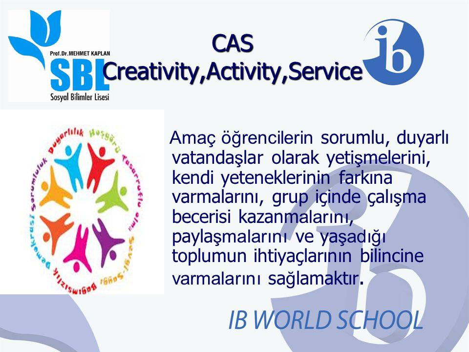 CAS Creativity,Activity,Service Amaç öğrencilerin sorumlu, duyarlı vatanda ş lar olarak yeti ş melerini, kendi yeteneklerinin farkına varmalarını, gru
