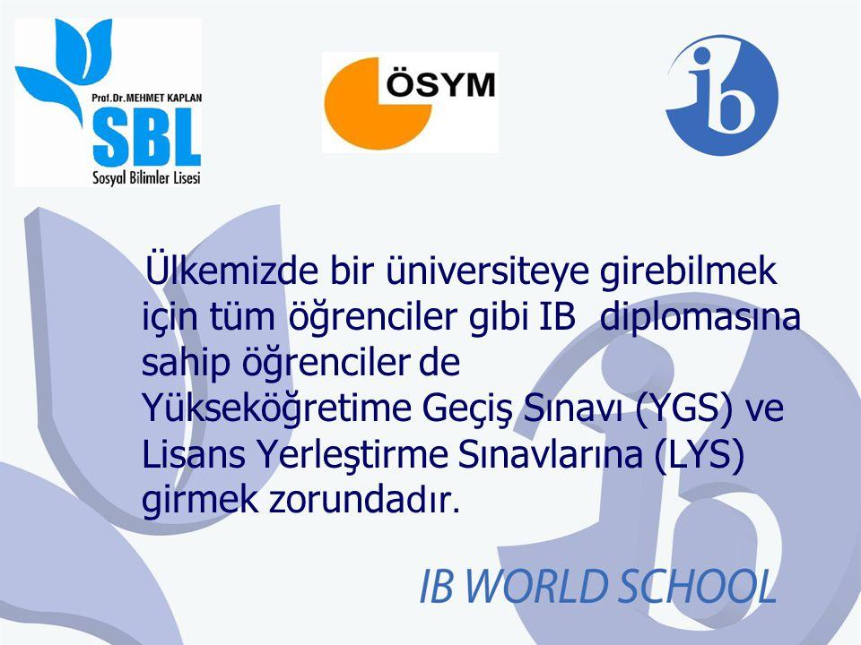 Ülkemizde bir üniversiteye girebilmek için tüm öğrenciler gibi IB diplomasına sahip öğrenciler de Yükseköğretime Geçiş Sınavı (YGS) ve Lisans Yerleşti