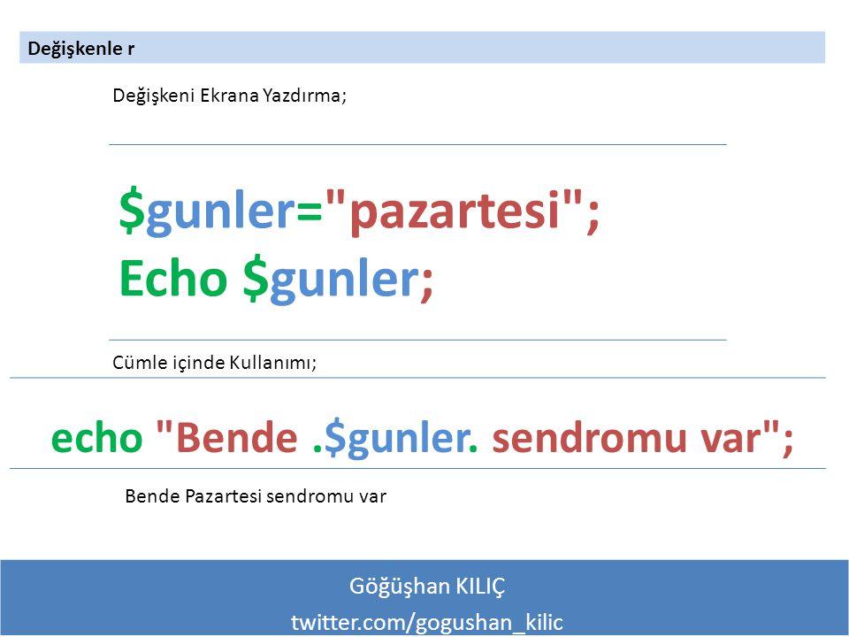 Göğüşhan KILIÇ twitter.com/gogushan_kilic Değişkenle r $gunler= pazartesi ; Echo $gunler; Cümle içinde Kullanımı; Değişkeni Ekrana Yazdırma; echo Bende.$gunler.