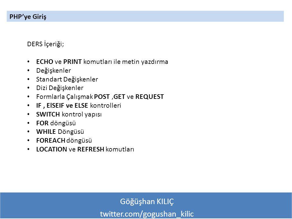 Göğüşhan KILIÇ twitter.com/gogushan_kilic PHP'ye Giriş DERS İçeriği; ECHO ve PRINT komutları ile metin yazdırma Değişkenler Standart Değişkenler Dizi Değişkenler Formlarla Çalışmak POST,GET ve REQUEST IF, ElSEIF ve ELSE kontrolleri SWITCH kontrol yapısı FOR döngüsü WHILE Döngüsü FOREACH döngüsü LOCATION ve REFRESH komutları