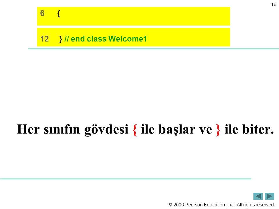  2006 Pearson Education, Inc. All rights reserved. 16 Her sınıfın gövdesi { ile başlar ve } ile biter. 6 { 12 } // end class Welcome1