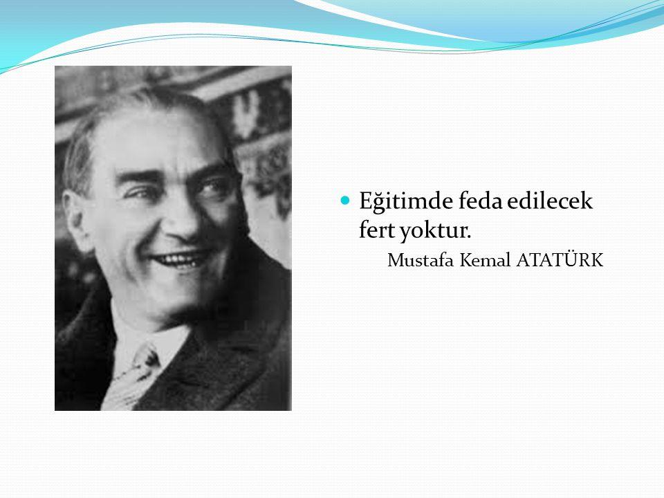 Eğitimde feda edilecek fert yoktur. Mustafa Kemal ATATÜRK