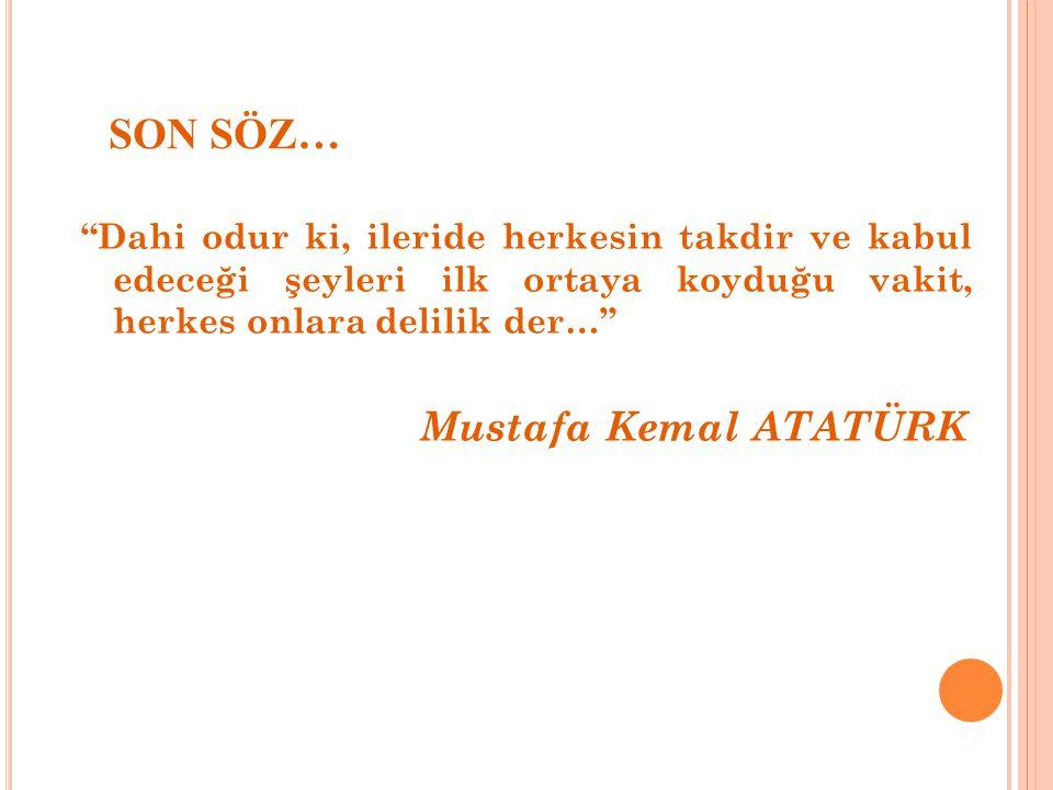 """SON SÖZ… """"Dahi odur ki, ileride herkesin takdir ve kabul edeceği şeyleri ilk ortaya koyduğu vakit, herkes onlara delilik der…"""" Mustafa Kemal ATATÜRK"""