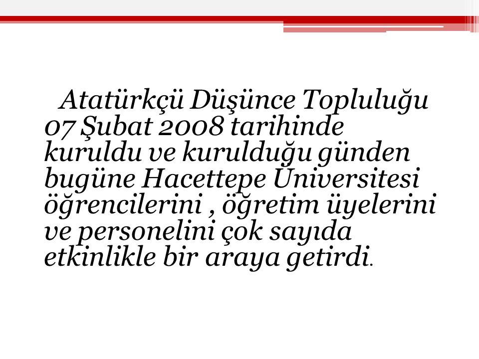 Atatürkçü Düşünce Topluluğu 07 Şubat 2008 tarihinde kuruldu ve kurulduğu günden bugüne Hacettepe Üniversitesi öğrencilerini, öğretim üyelerini ve personelini çok sayıda etkinlikle bir araya getirdi.