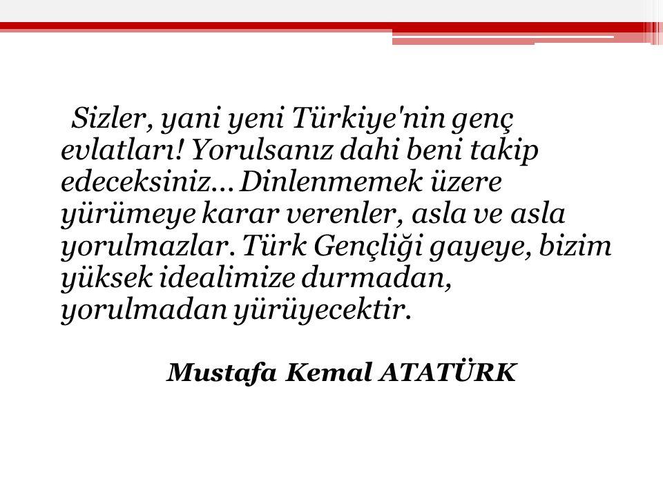 Sizler, yani yeni Türkiye'nin genç evlatları! Yorulsanız dahi beni takip edeceksiniz... Dinlenmemek üzere yürümeye karar verenler, asla ve asla yorulm