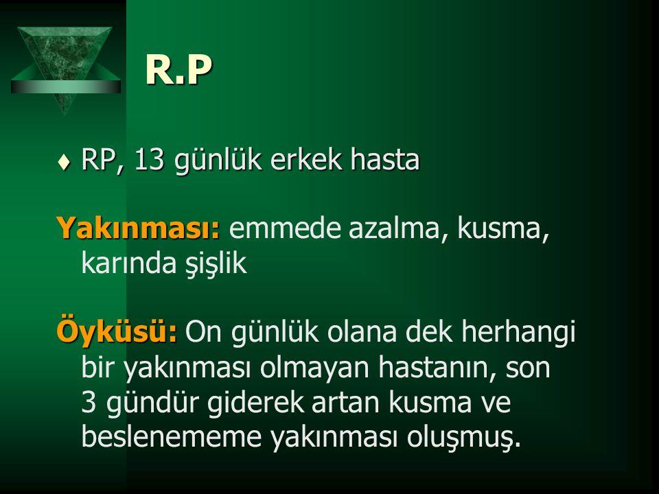 R.P t RP, 13 günlük erkek hasta Yakınması: Yakınması: emmede azalma, kusma, karında şişlik Öyküsü: Öyküsü: On günlük olana dek herhangi bir yakınması
