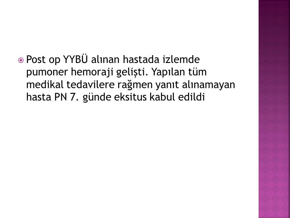  Post op YYBÜ alınan hastada izlemde pumoner hemoraji gelişti.