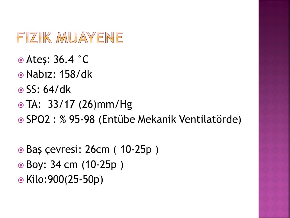  Ateş: 36.4 °C  Nabız: 158/dk  SS: 64/dk  TA: 33/17 (26)mm/Hg  SPO2 : % 95-98 (Entübe Mekanik Ventilatörde)  Baş çevresi: 26cm ( 10-25p )  Boy: 34 cm (10-25p )  Kilo:900(25-50p)
