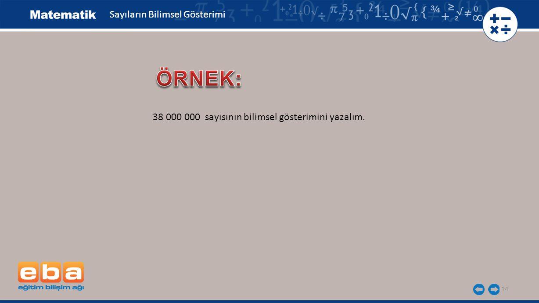 14 Sayıların Bilimsel Gösterimi 38 000 000 sayısının bilimsel gösterimini yazalım.