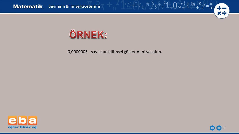 18 Sayıların Bilimsel Gösterimi 0,0000003 sayısının bilimsel gösterimini yazalım.