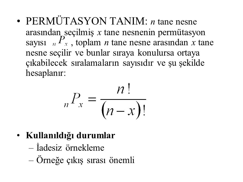 PERMÜTASYON TANIM: n tane nesne arasından seçilmiş x tane nesnenin permütasyon sayısı, toplam n tane nesne arasından x tane nesne seçilir ve bunlar sıraya konulursa ortaya çıkabilecek sıralamaların sayısıdır ve şu şekilde hesaplanır: Kullanıldığı durumlar –İadesiz örnekleme –Örneğe çıkış sırası önemli