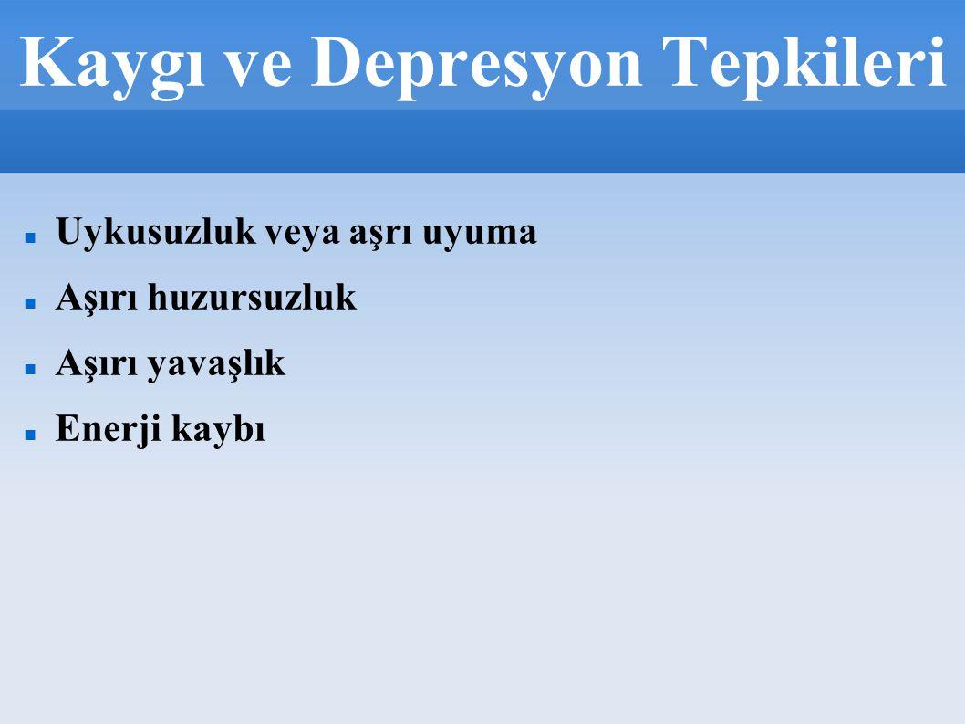 Kaygı ve Depresyon Tepkileri Uykusuzluk veya aşrı uyuma Aşırı huzursuzluk Aşırı yavaşlık Enerji kaybı