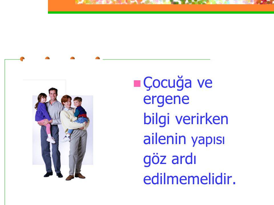 Çocuğa ve ergene bilgi verirken ailenin yapısı göz ardı edilmemelidir.