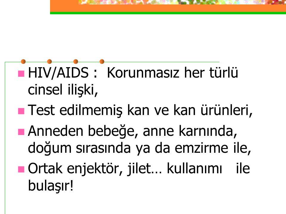 HIV/AIDS : Korunmasız her türlü cinsel ilişki, Test edilmemiş kan ve kan ürünleri, Anneden bebeğe, anne karnında, doğum sırasında ya da emzirme ile, O