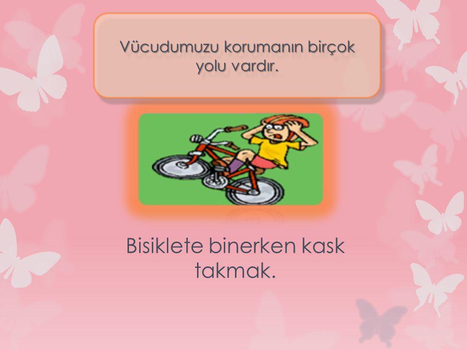 Bisiklete binerken kask takmak. Vücudumuzu korumanın birçok yolu vardır.
