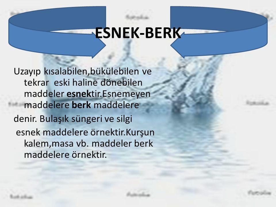 ESNEK-BERK Uzayıp kısalabilen,bükülebilen ve tekrar eski haline dönebilen maddeler esnektir.Esnemeyen maddelere berk maddelere denir. Bulaşık süngeri