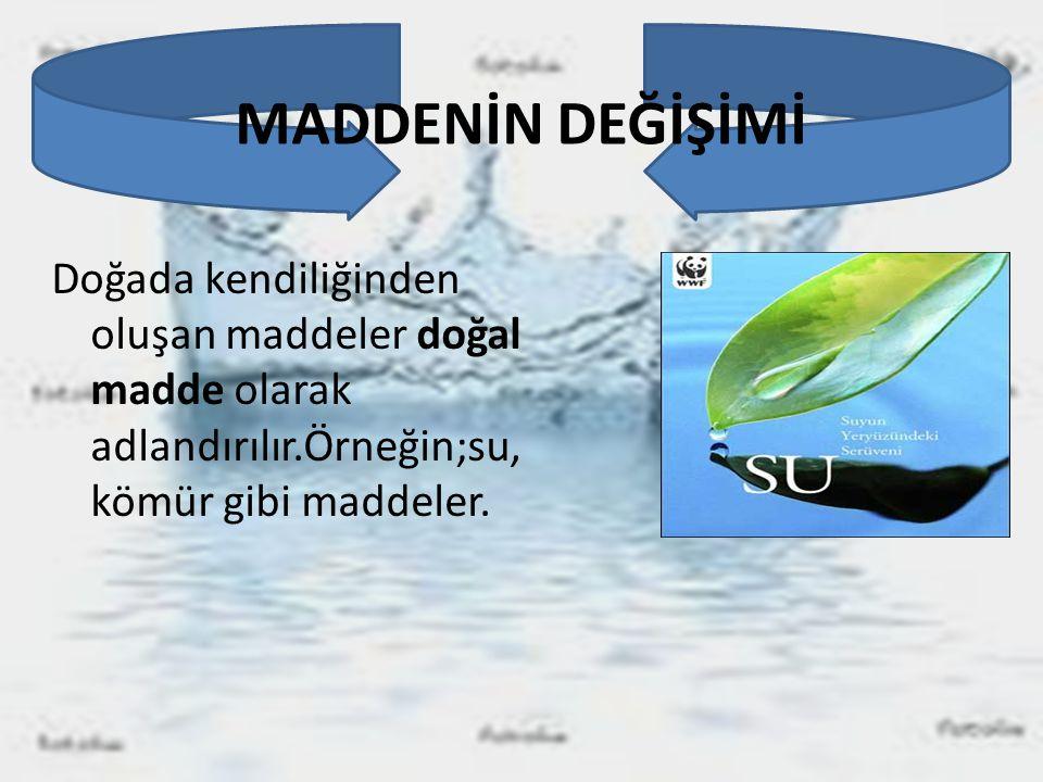 MADDENİN DEĞİŞİMİ Doğada kendiliğinden oluşan maddeler doğal madde olarak adlandırılır.Örneğin;su, kömür gibi maddeler.